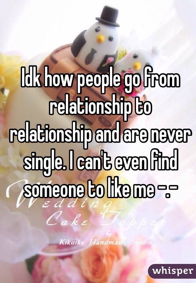 Idk how people go from relationship to relationship and are never single. I can't even find someone to like me -.-