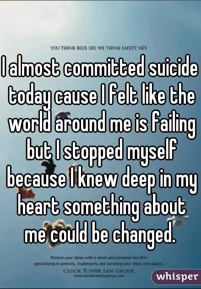 I almost committed suicide today cause I felt like the world around me is failing but I stopped myself because I knew deep in my heart something about me could be changed.