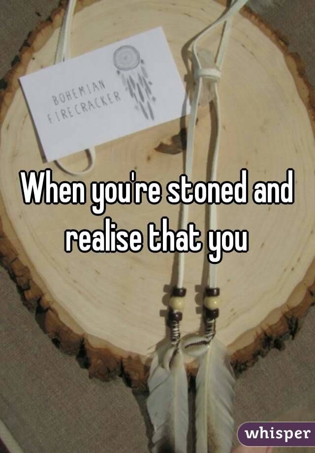 When you're stoned and realise that you
