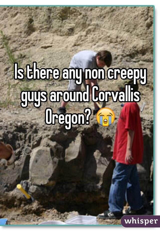 Is there any non creepy guys around Corvallis Oregon? 😭
