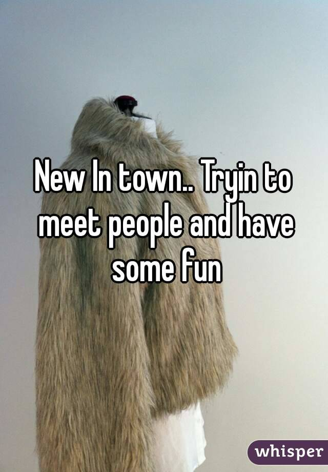 New In town.. Tryin to meet people and have some fun
