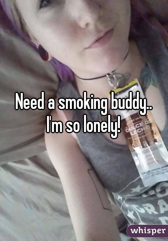 Need a smoking buddy.. I'm so lonely!