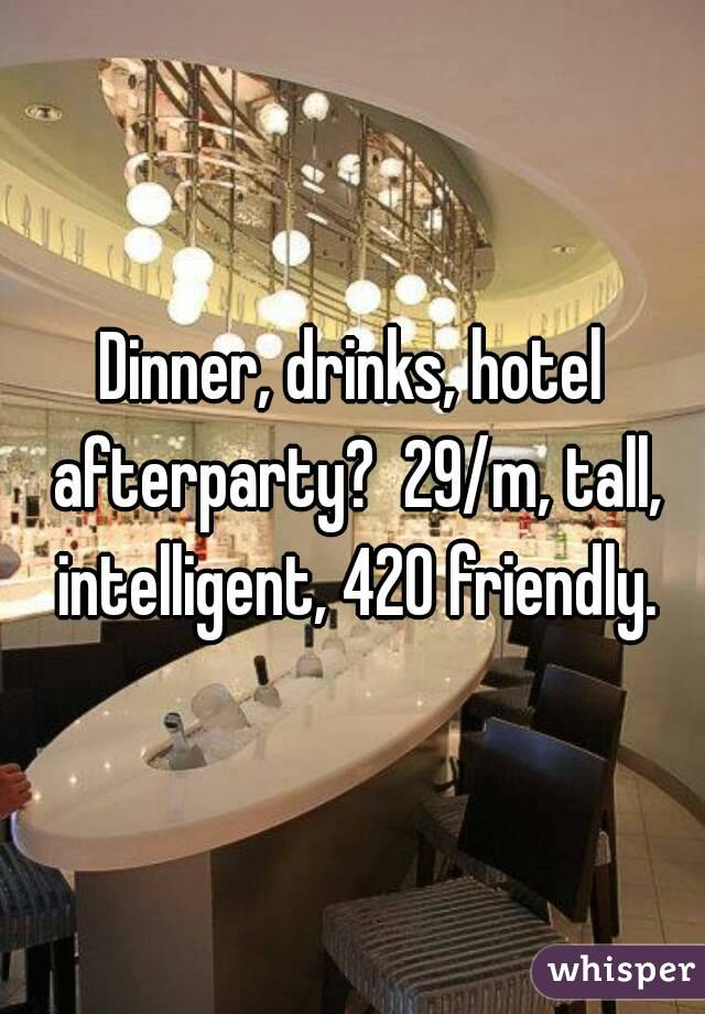 Dinner, drinks, hotel afterparty?  29/m, tall, intelligent, 420 friendly.