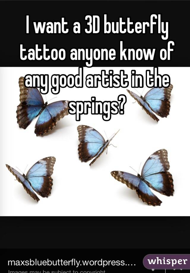 I want a 3D butterfly tattoo anyone know of any good artist in the springs?