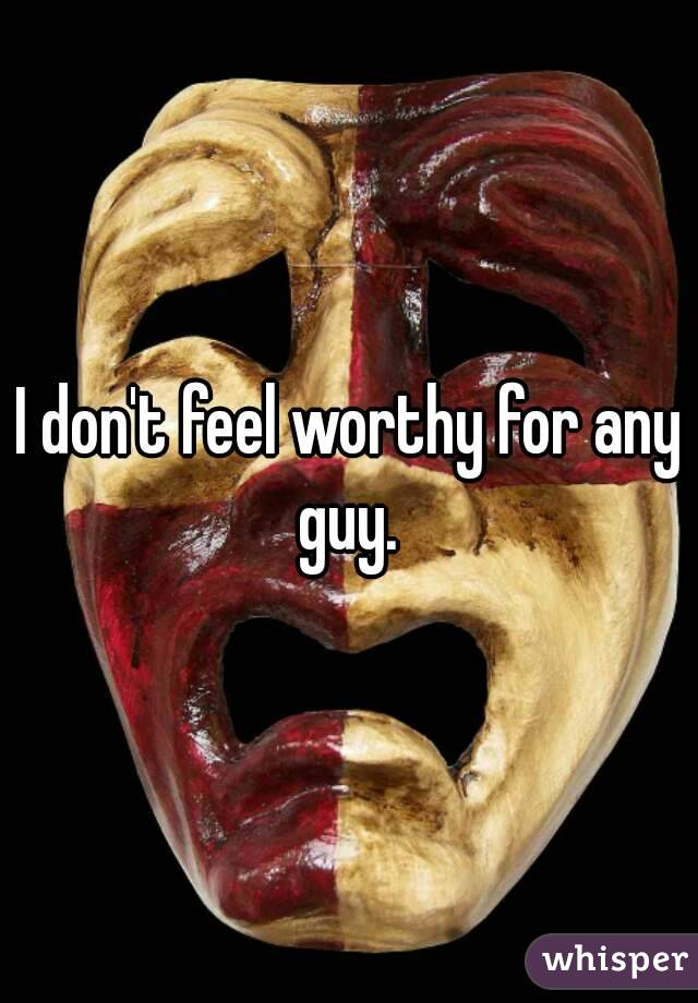 I don't feel worthy for any guy.