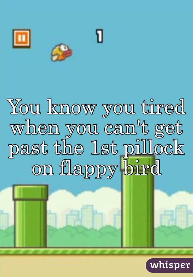 You know you tired when you can't get past the 1st pillock on flappy bird