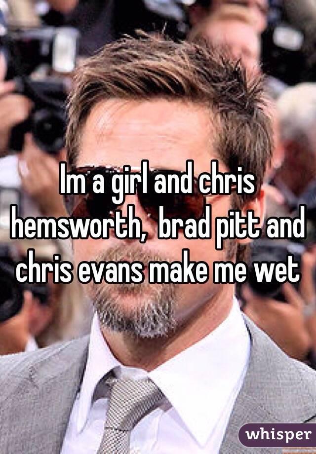 Im a girl and chris hemsworth,  brad pitt and chris evans make me wet