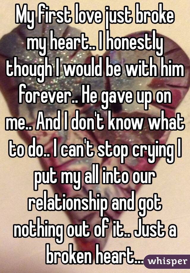 My first love just broke my heart.. I honestly though I would be with him forever.. He gave up on me.. And I don't know what to do.. I can't stop crying I put my all into our relationship and got nothing out of it.. Just a broken heart...