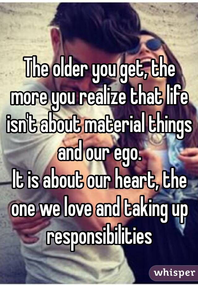 The older you get, the more you realize that life isn't about material things and our ego.  It is about our heart, the one we love and taking up responsibilities