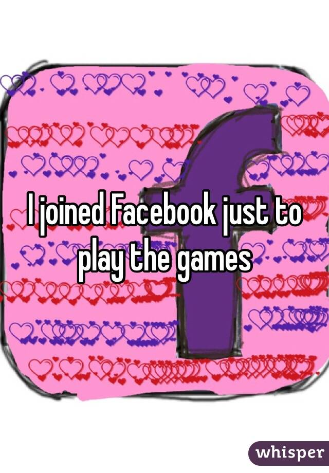 I joined Facebook just to play the games