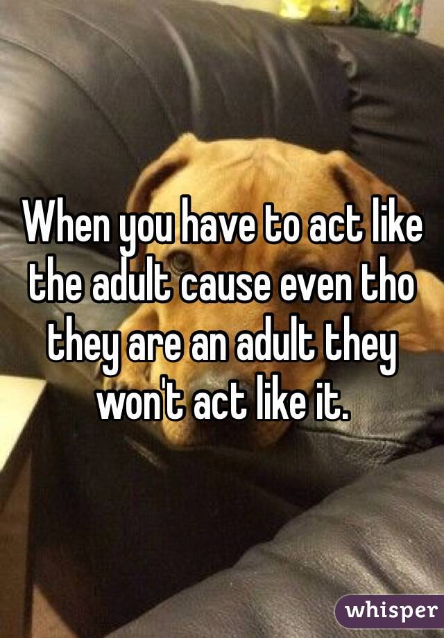 When you have to act like the adult cause even tho they are an adult they won't act like it.