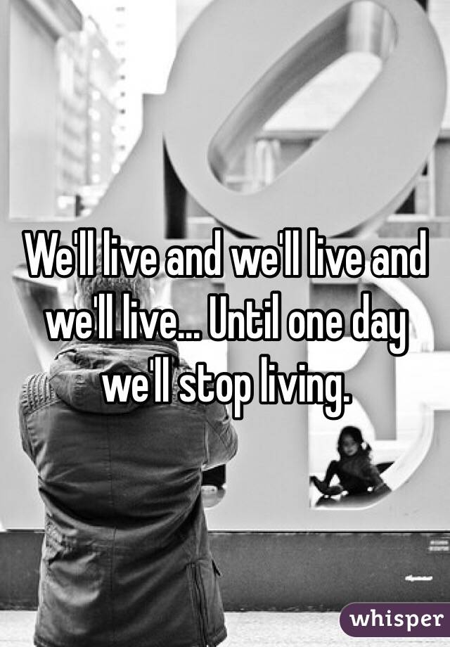 We'll live and we'll live and we'll live... Until one day we'll stop living.