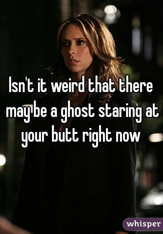 Isn't it weird that there may be a ghost staring at your butt right now