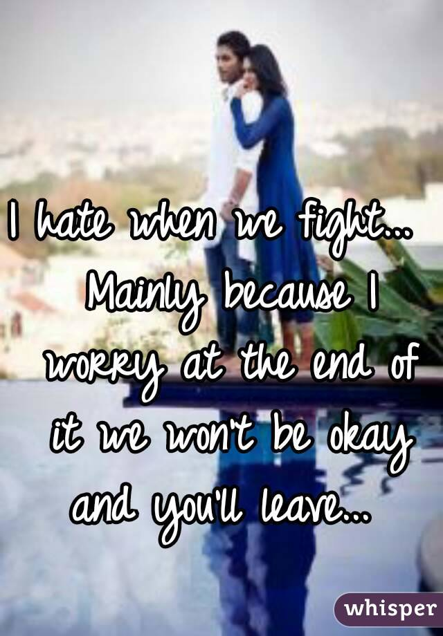 I hate when we fight...  Mainly because I worry at the end of it we won't be okay and you'll leave...