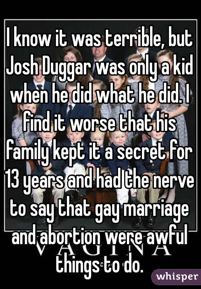 I know it was terrible, but Josh Duggar was only a kid when he did what he did. I find it worse that his family kept it a secret for 13 years and had the nerve to say that gay marriage and abortion were awful things to do.