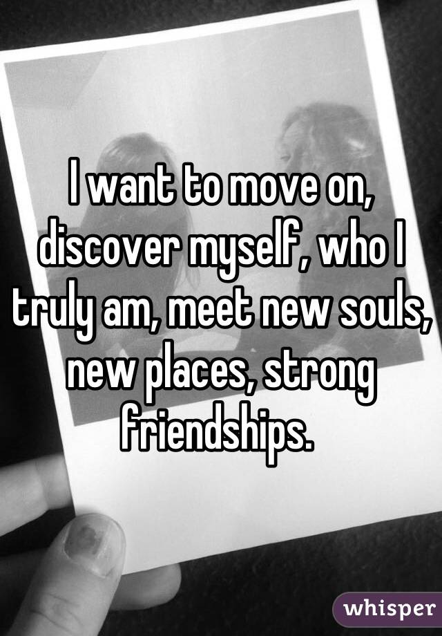 I want to move on, discover myself, who I truly am, meet new souls, new places, strong friendships.