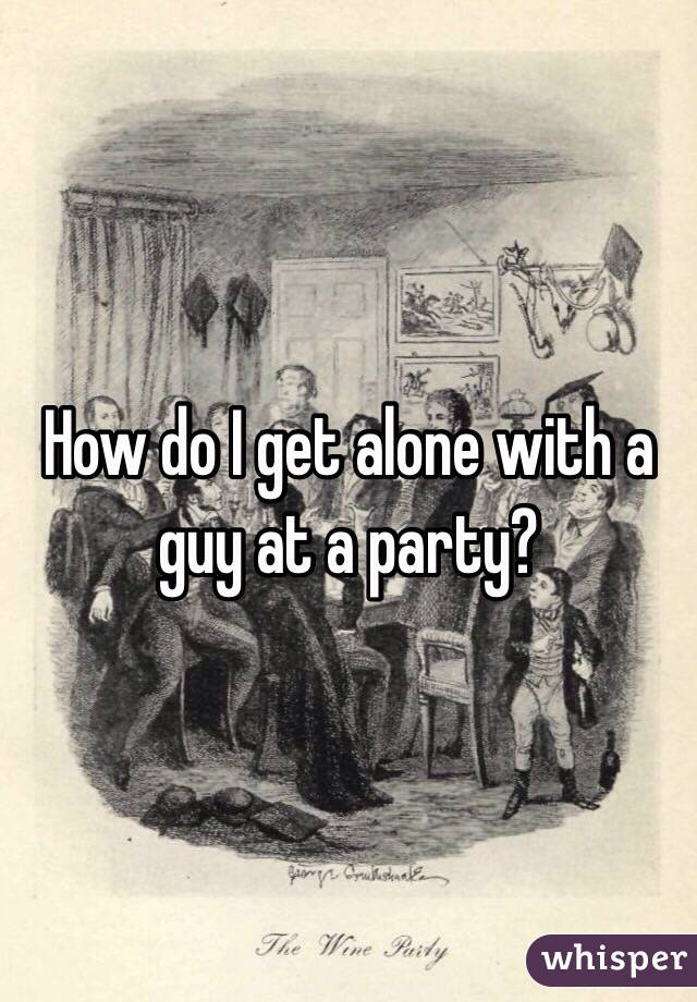 How do I get alone with a guy at a party?