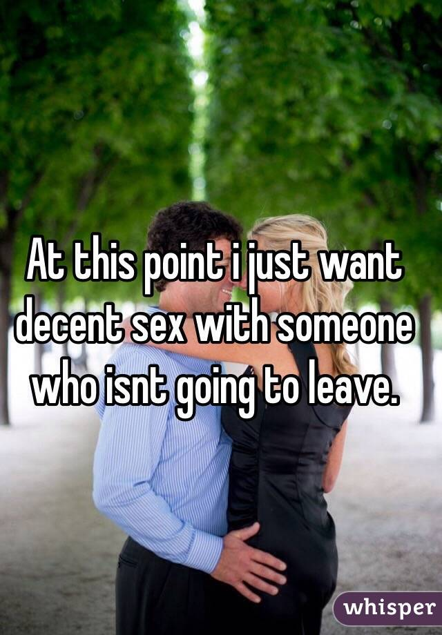 At this point i just want decent sex with someone who isnt going to leave.