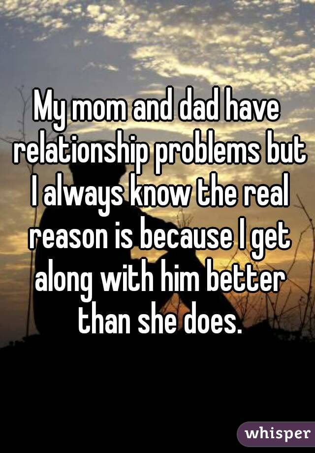 My mom and dad have relationship problems but I always know the real reason is because I get along with him better than she does.