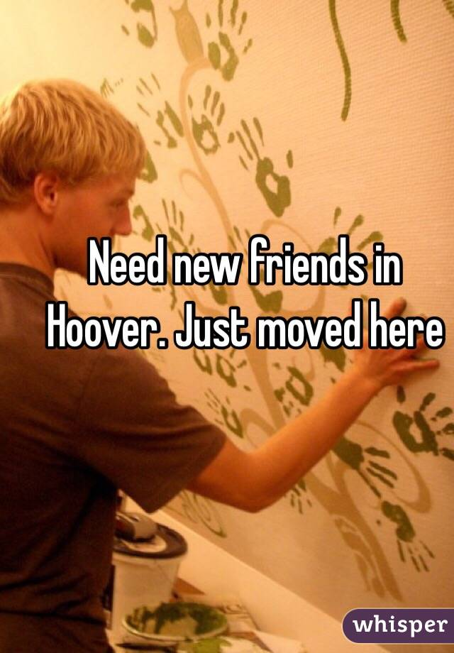 Need new friends in Hoover. Just moved here