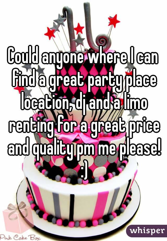 Could anyone where I can find a great party place location, dj and a limo renting for a great price and quality pm me please! :)