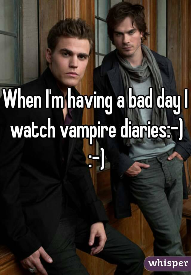 When I'm having a bad day I watch vampire diaries:-) :-)