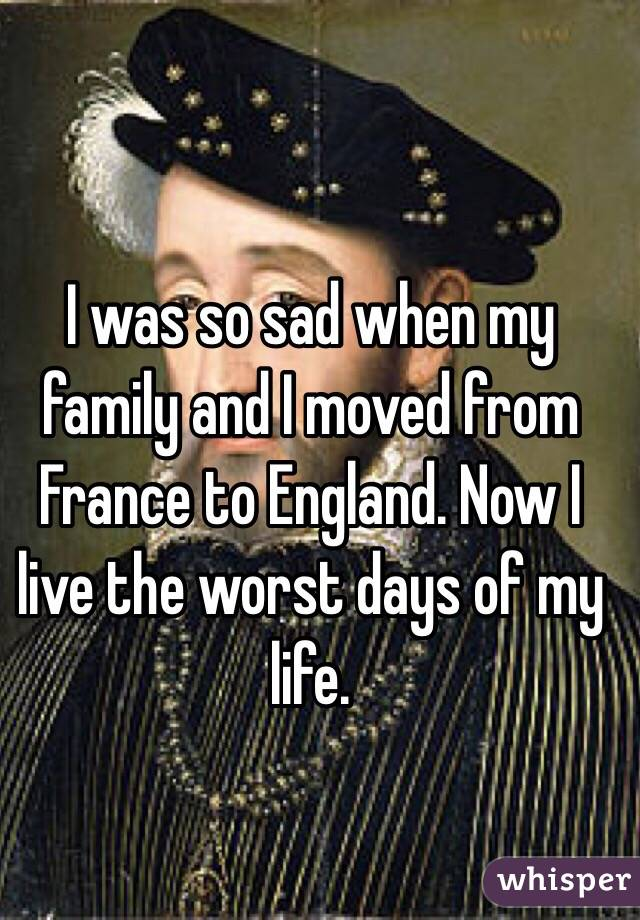 I was so sad when my family and I moved from France to England. Now I live the worst days of my life.