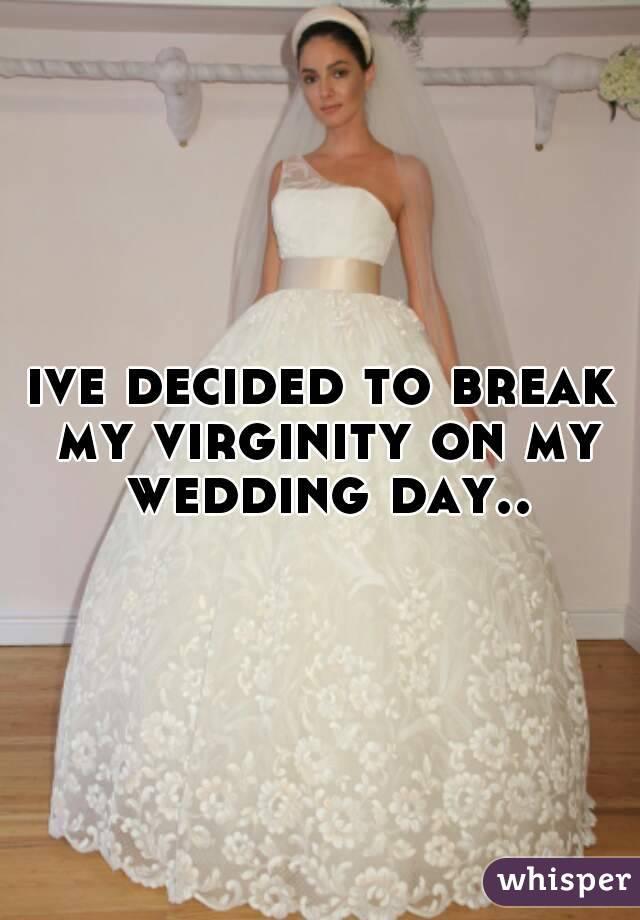 ive decided to break my virginity on my wedding day..