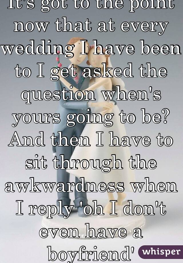 It's got to the point now that at every wedding I have been to I get asked the question when's yours going to be? And then I have to sit through the awkwardness when I reply 'oh I don't even have a boyfriend'