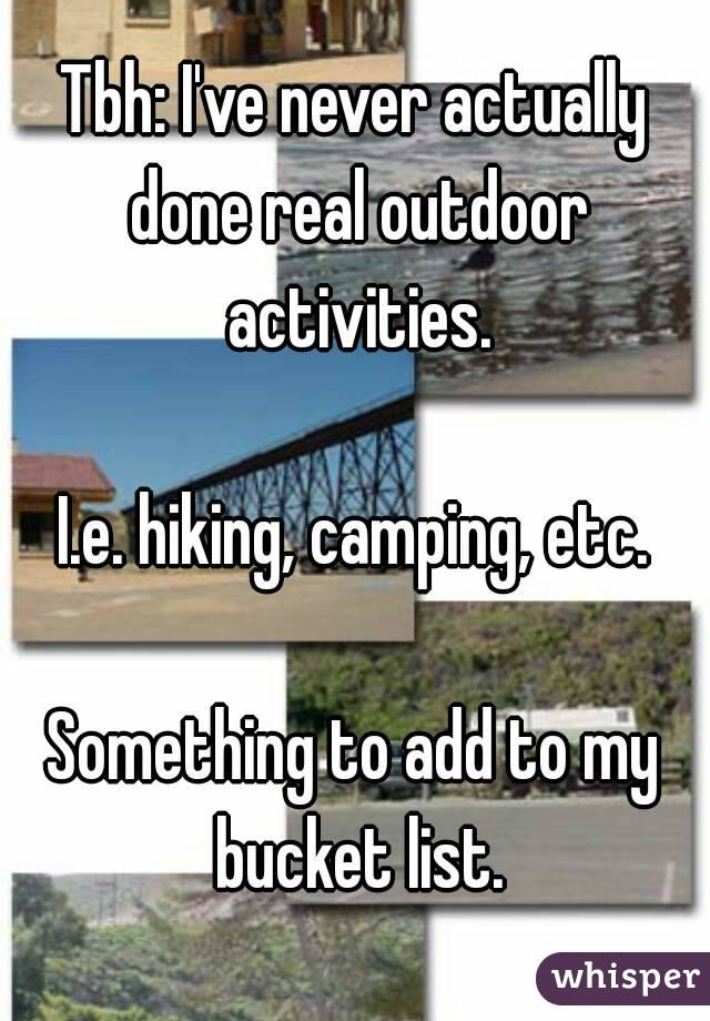 Tbh: I've never actually done real outdoor activities.  I.e. hiking, camping, etc.  Something to add to my bucket list.