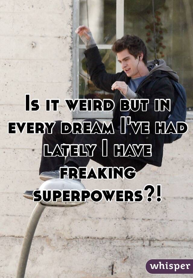 Is it weird but in every dream I've had lately I have freaking superpowers?!