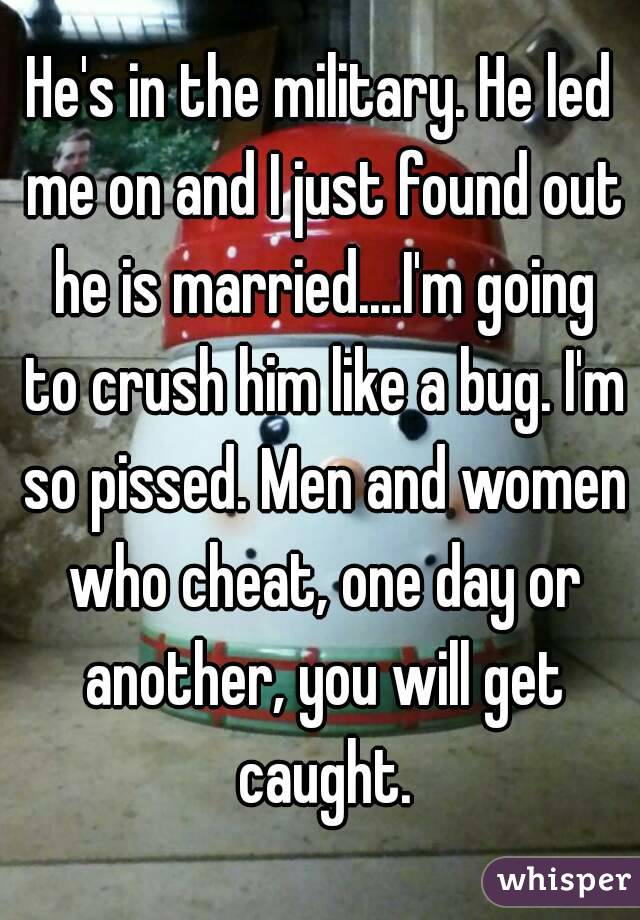 He's in the military. He led me on and I just found out he is married....I'm going to crush him like a bug. I'm so pissed. Men and women who cheat, one day or another, you will get caught.