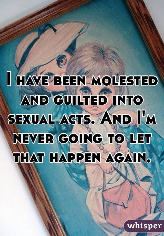 I have been molested and guilted into sexual acts. And I'm never going to let that happen again.