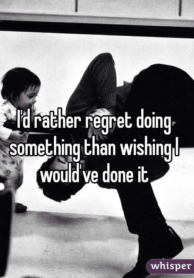 I'd rather regret doing something than wishing I would've done it
