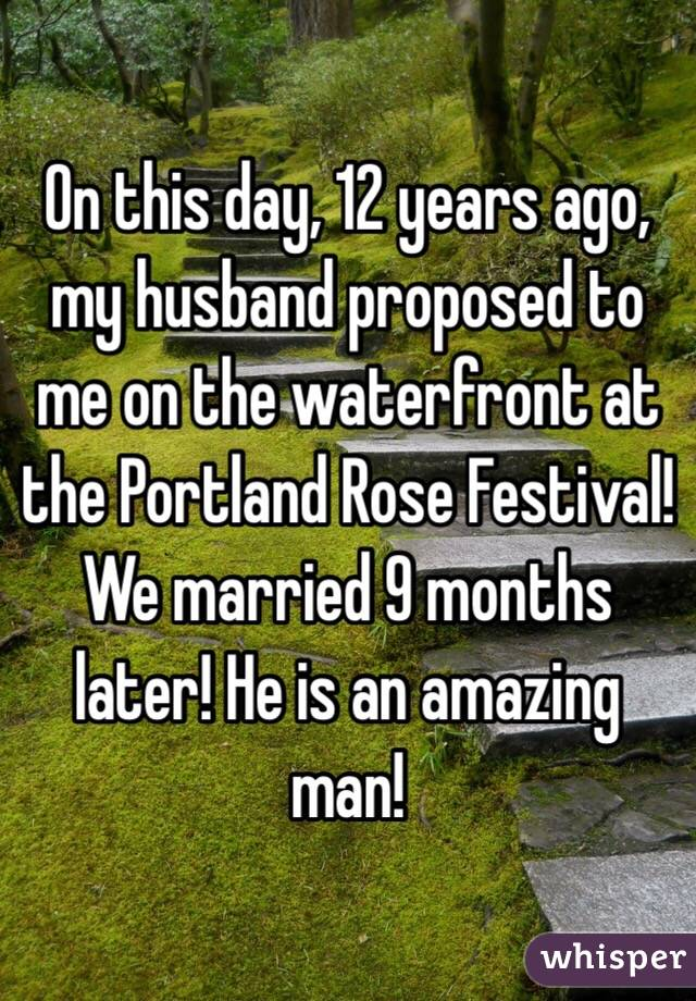 On this day, 12 years ago, my husband proposed to me on the waterfront at the Portland Rose Festival! We married 9 months later! He is an amazing man!