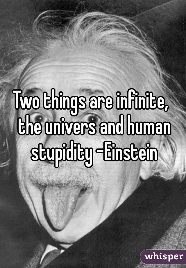 Two things are infinite,  the univers and human stupidity -Einstein