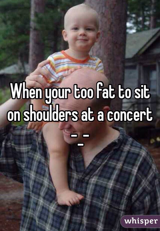 When your too fat to sit on shoulders at a concert -_-
