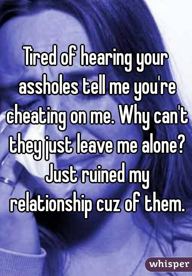 Tired of hearing your assholes tell me you're cheating on me. Why can't they just leave me alone? Just ruined my relationship cuz of them.