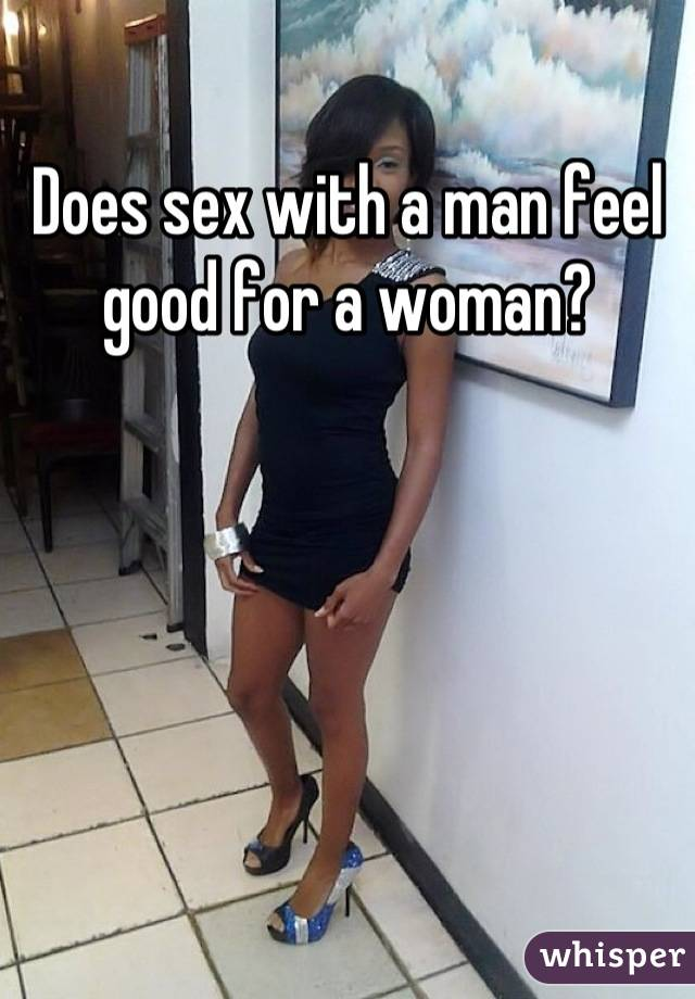 Does sex with a man feel good for a woman?