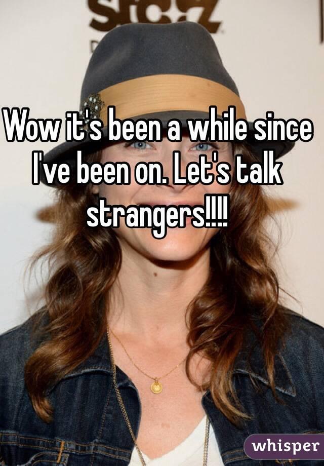 Wow it's been a while since I've been on. Let's talk strangers!!!!