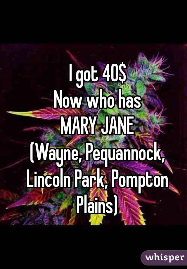 I got 40$ Now who has  MARY JANE (Wayne, Pequannock, Lincoln Park, Pompton Plains)
