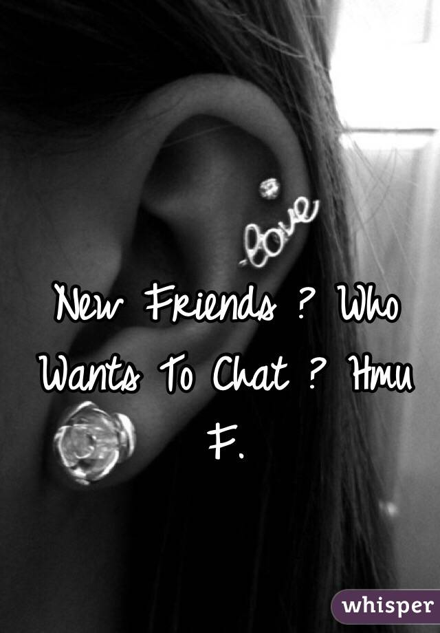 New Friends ? Who Wants To Chat ? Hmu  F.