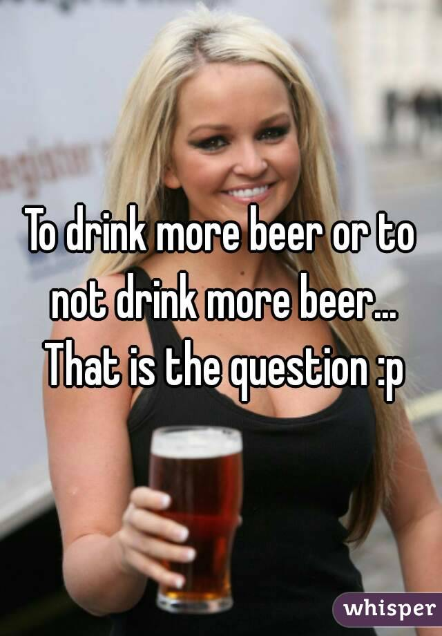 To drink more beer or to not drink more beer... That is the question :p