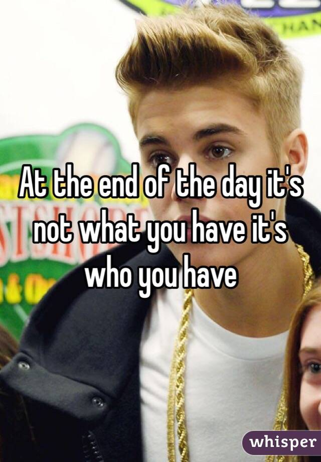 At the end of the day it's not what you have it's who you have