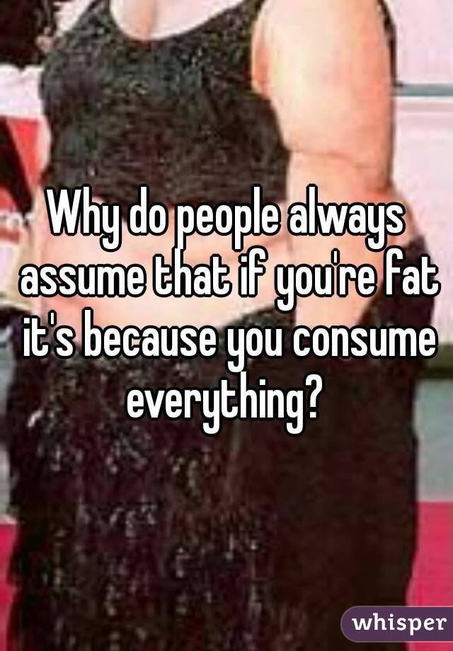 Why do people always assume that if you're fat it's because you consume everything?