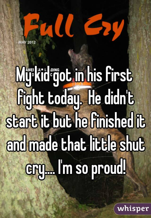My kid got in his first fight today.  He didn't start it but he finished it and made that little shut cry.... I'm so proud!
