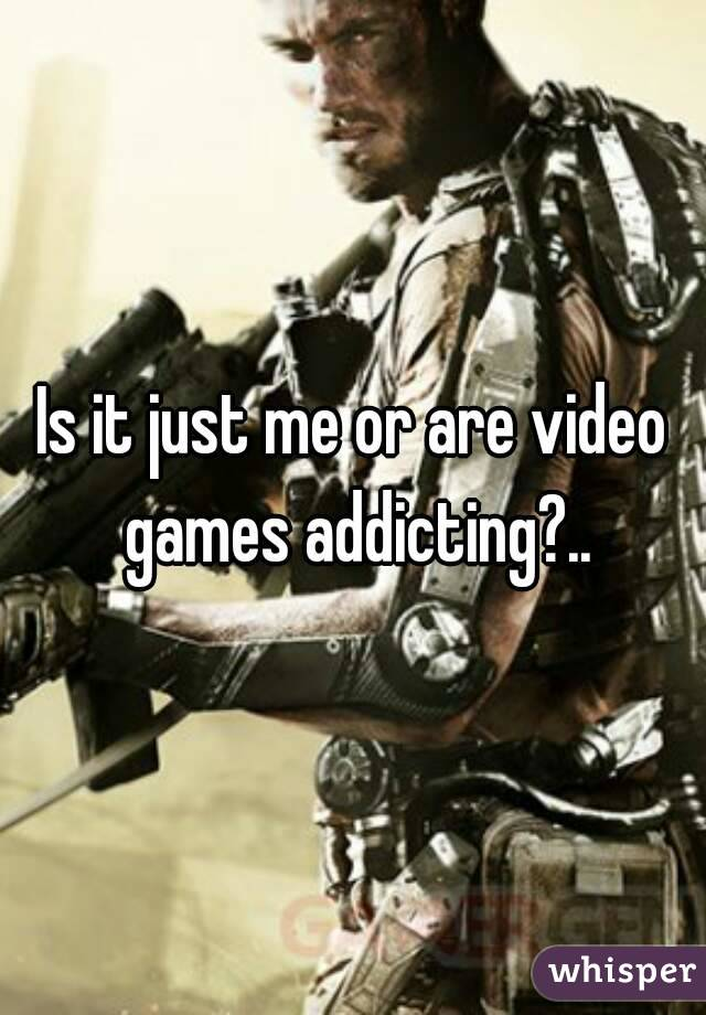 Is it just me or are video games addicting?..