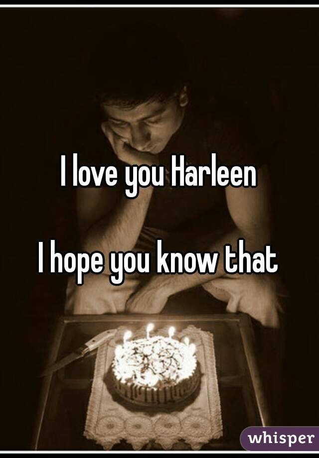 I love you Harleen  I hope you know that