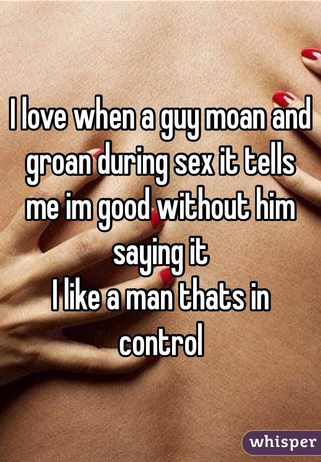 I love when a guy moan and groan during sex it tells me im good without him saying it  I like a man thats in control