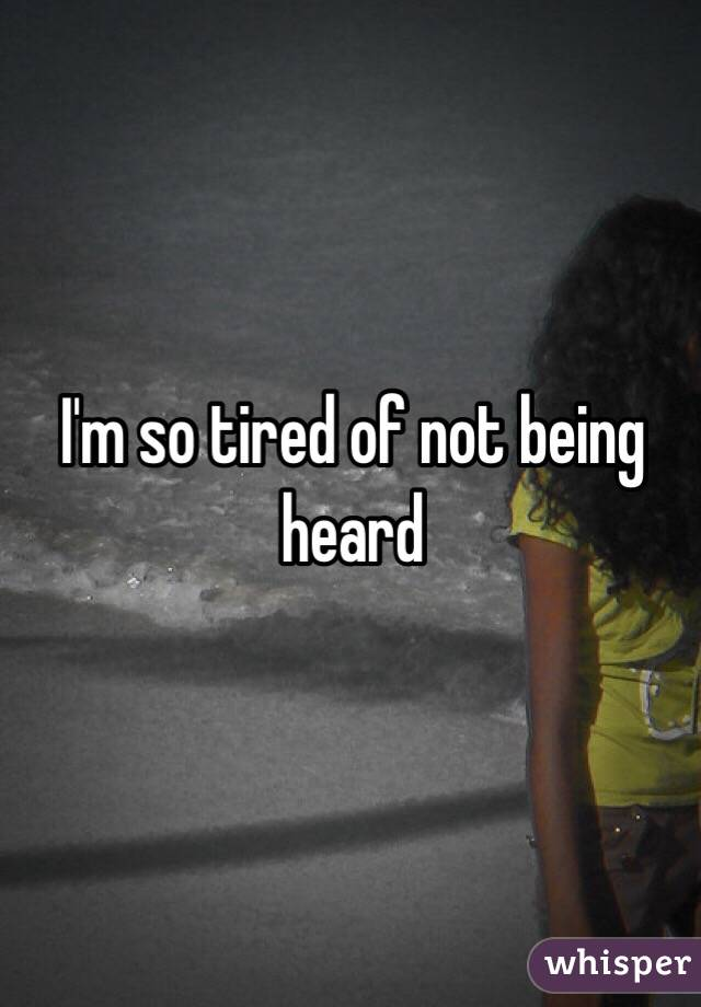 I'm so tired of not being heard